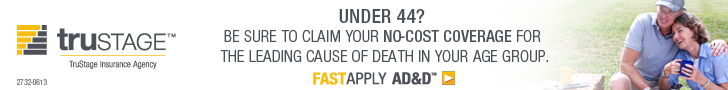 TruStage.  Under 44?  Be sure to claim your no-cost coverage for the leading cause of deawth in yoru age group.  Fast Apply AD&D.